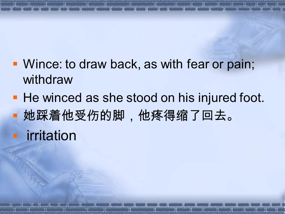  Wince: to draw back, as with fear or pain; withdraw  He winced as she stood on his injured foot.
