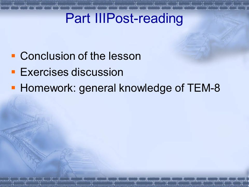 Part IIIPost-reading  Conclusion of the lesson  Exercises discussion  Homework: general knowledge of TEM-8