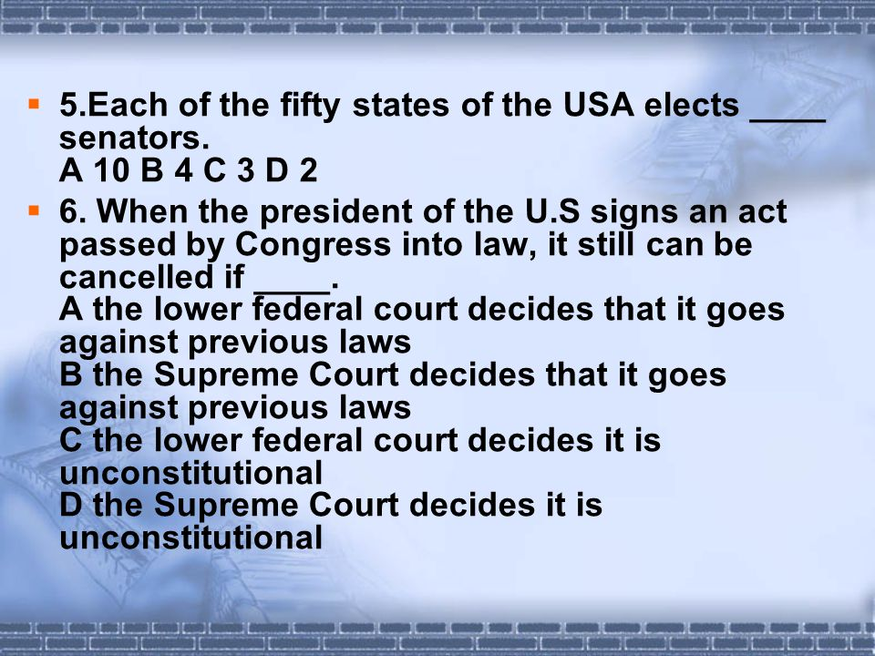  5.Each of the fifty states of the USA elects ____ senators. A 10 B 4 C 3 D 2  6. When the president of the U.S signs an act passed by Congress into