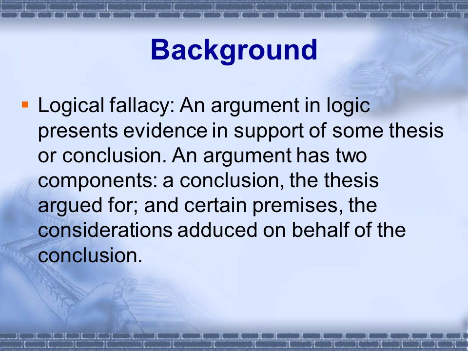 Background  Logical fallacy: An argument in logic presents evidence in support of some thesis or conclusion.
