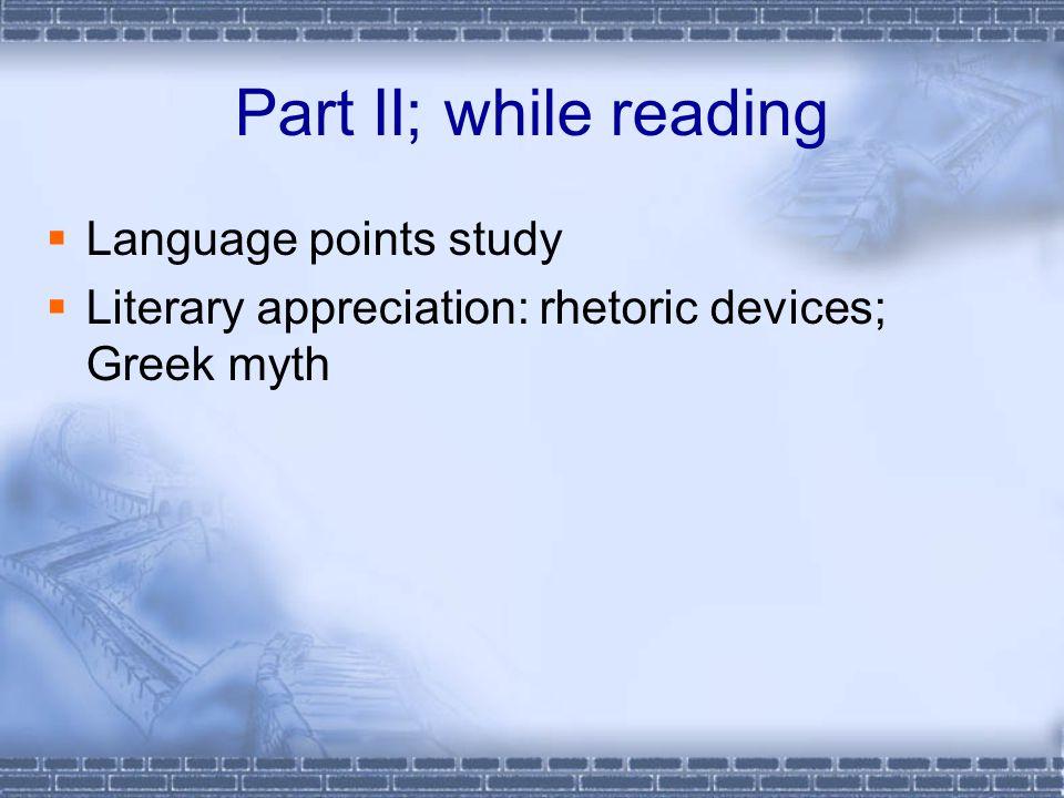 Part II; while reading  Language points study  Literary appreciation: rhetoric devices; Greek myth