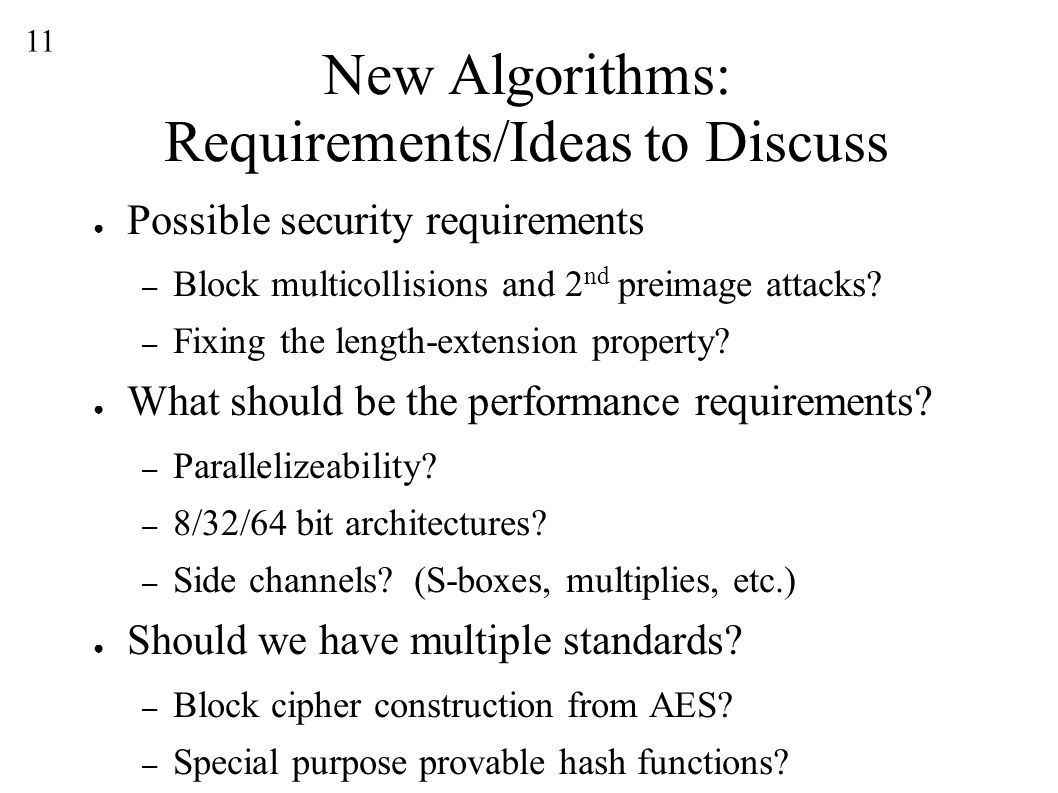 11 New Algorithms: Requirements/Ideas to Discuss ● Possible security requirements – Block multicollisions and 2 nd preimage attacks.