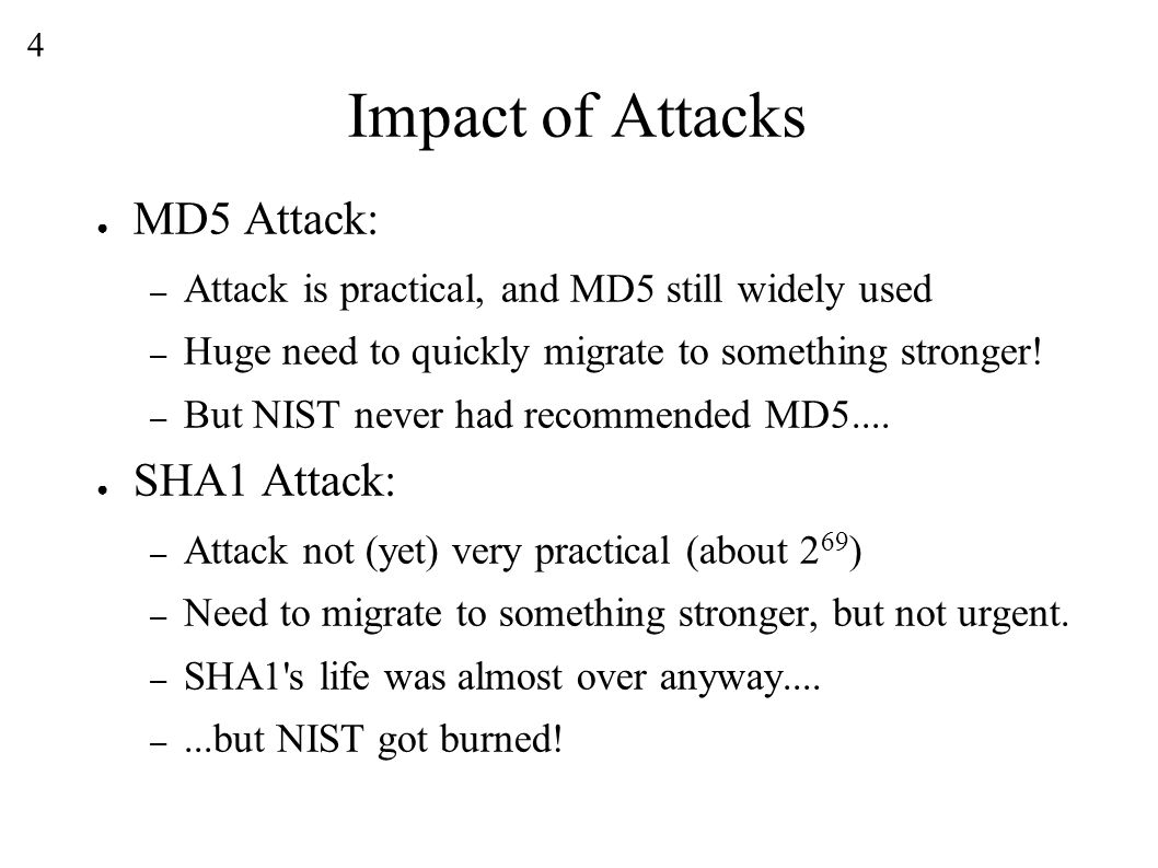 4 Impact of Attacks ● MD5 Attack: – Attack is practical, and MD5 still widely used – Huge need to quickly migrate to something stronger.