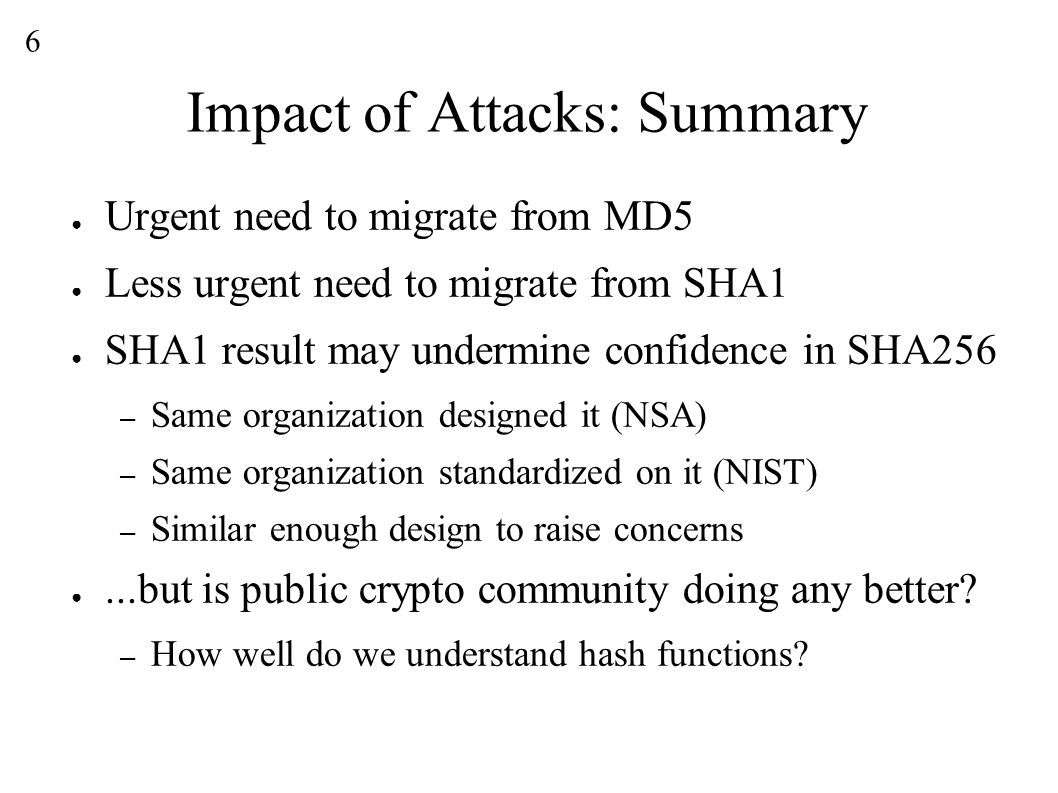 6 Impact of Attacks: Summary ● Urgent need to migrate from MD5 ● Less urgent need to migrate from SHA1 ● SHA1 result may undermine confidence in SHA256 – Same organization designed it (NSA) – Same organization standardized on it (NIST) – Similar enough design to raise concerns ●...but is public crypto community doing any better.