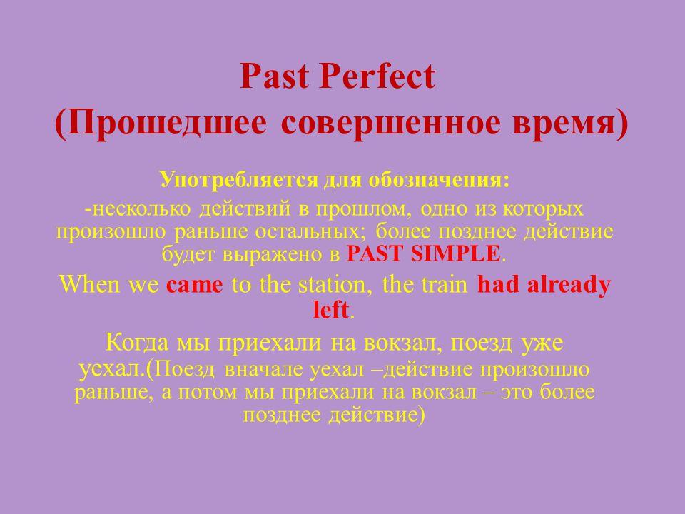Past Perfect (Прошедшее совершенное время) Употребляется для обозначения: -несколько действий в прошлом, одно из которых произошло раньше остальных; б