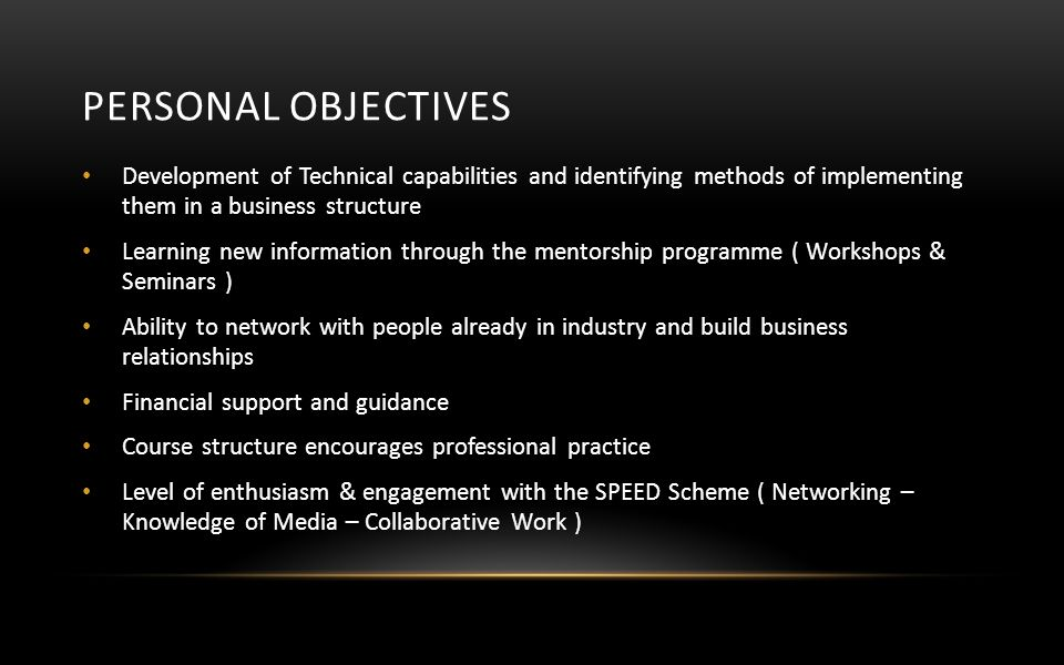 PERSONAL OBJECTIVES Development of Technical capabilities and identifying methods of implementing them in a business structure Learning new information through the mentorship programme ( Workshops & Seminars ) Ability to network with people already in industry and build business relationships Financial support and guidance Course structure encourages professional practice Level of enthusiasm & engagement with the SPEED Scheme ( Networking – Knowledge of Media – Collaborative Work )