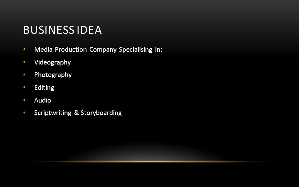 BUSINESS IDEA Media Production Company Specialising in: Videography Photography Editing Audio Scriptwriting & Storyboarding