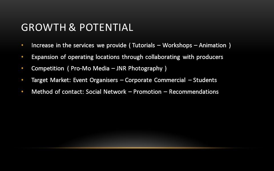 GROWTH & POTENTIAL Increase in the services we provide ( Tutorials – Workshops – Animation ) Expansion of operating locations through collaborating with producers Competition ( Pro-Mo Media – JNR Photography ) Target Market: Event Organisers – Corporate Commercial – Students Method of contact: Social Network – Promotion – Recommendations