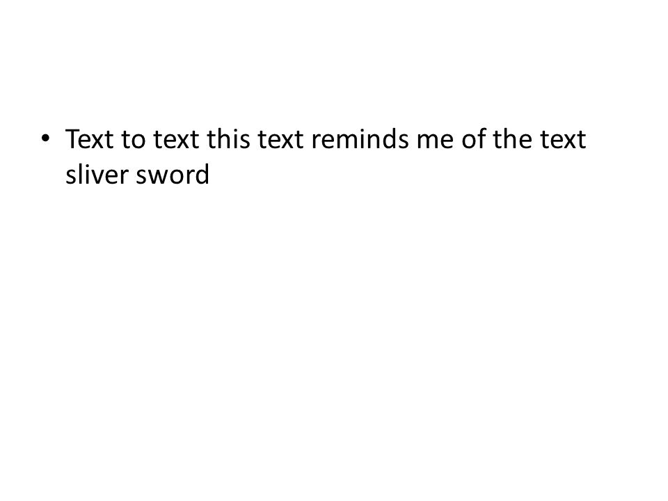 Text to text this text reminds me of the text sliver sword