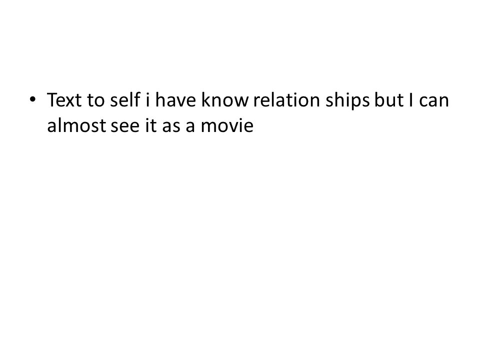 Text to self i have know relation ships but I can almost see it as a movie