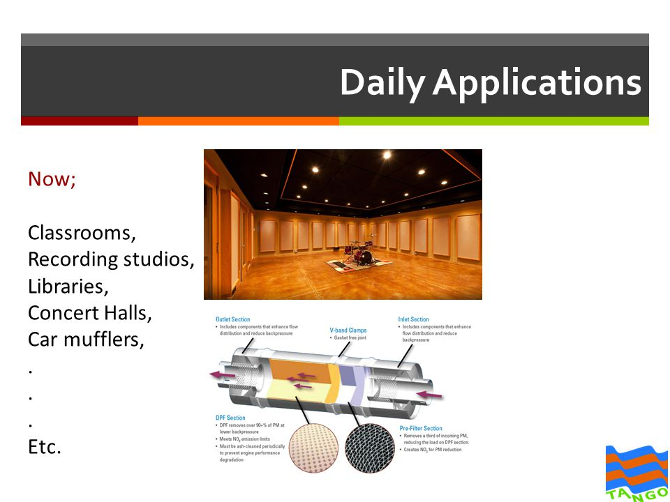 Daily Applications Now; Classrooms, Recording studios, Libraries, Concert Halls, Car mufflers,.