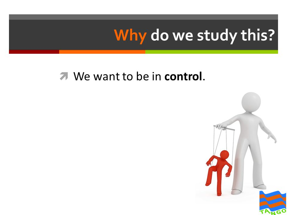Why do we study this?  We want to be in control.