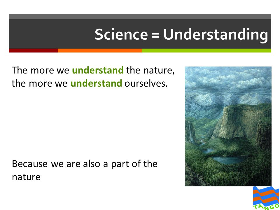 Science = Understanding The more we understand the nature, the more we understand ourselves.