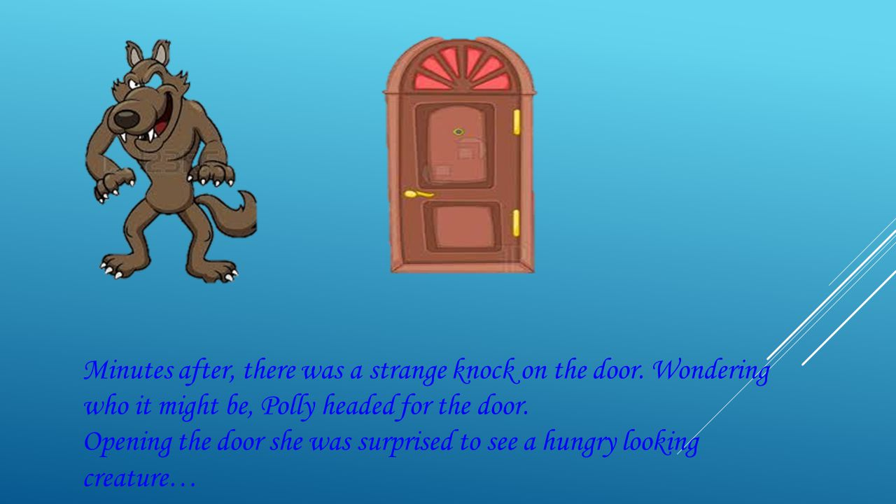 Minutes after, there was a strange knock on the door. Wondering who it might be, Polly headed for the door. Opening the door she was surprised to see