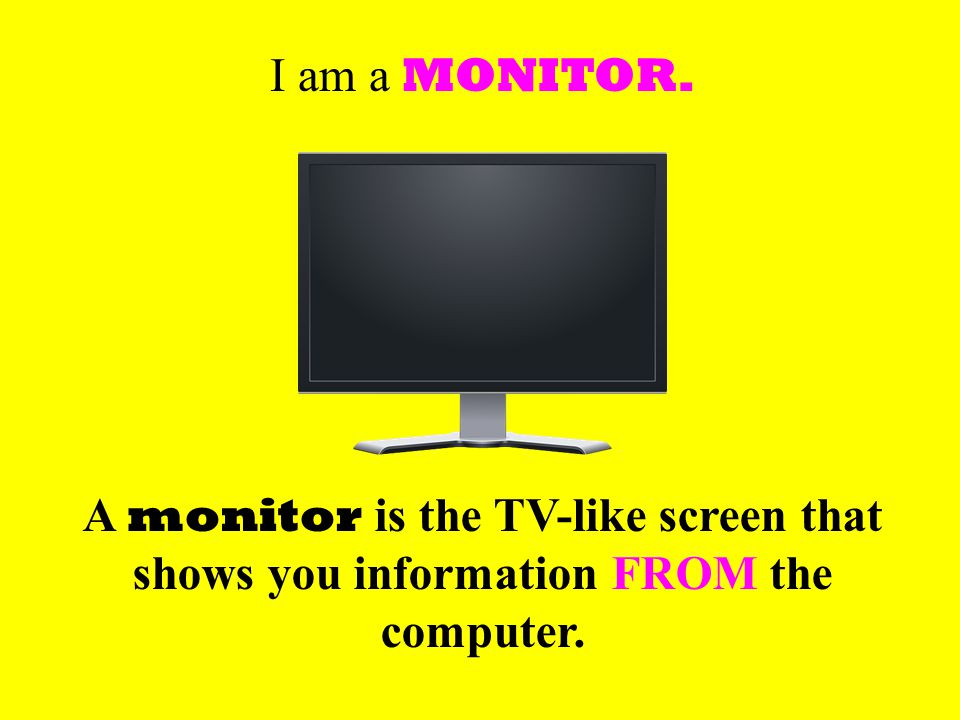 I am a MONITOR. A monitor is the TV-like screen that shows you information FROM the computer.