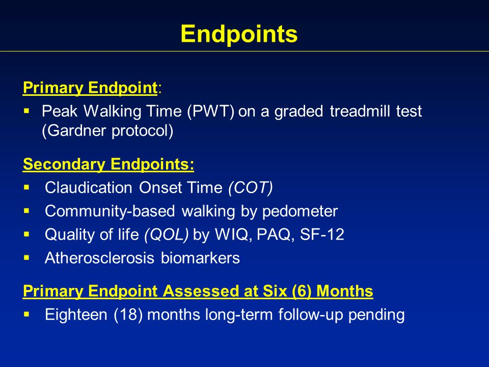 Endpoints Primary Endpoint:  Peak Walking Time (PWT) on a graded treadmill test (Gardner protocol) Secondary Endpoints:  Claudication Onset Time (COT)  Community-based walking by pedometer  Quality of life (QOL) by WIQ, PAQ, SF-12  Atherosclerosis biomarkers Primary Endpoint Assessed at Six (6) Months  Eighteen (18) months long-term follow-up pending