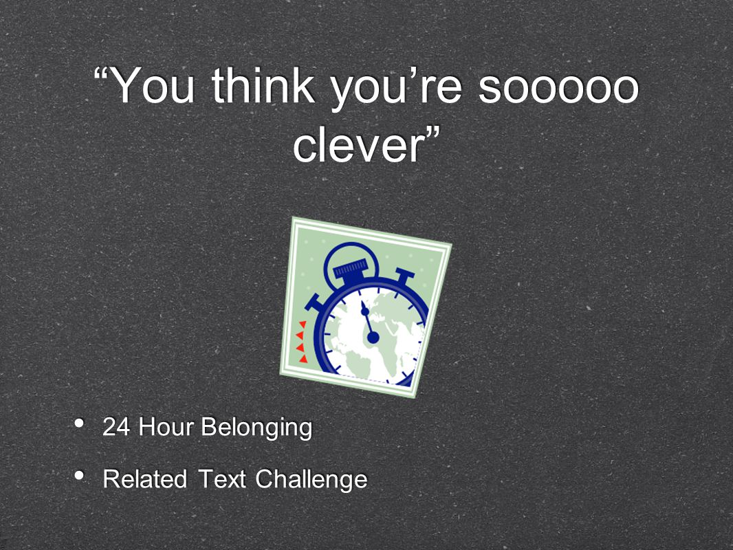 You think you're sooooo clever 24 Hour Belonging Related Text Challenge 24 Hour Belonging Related Text Challenge