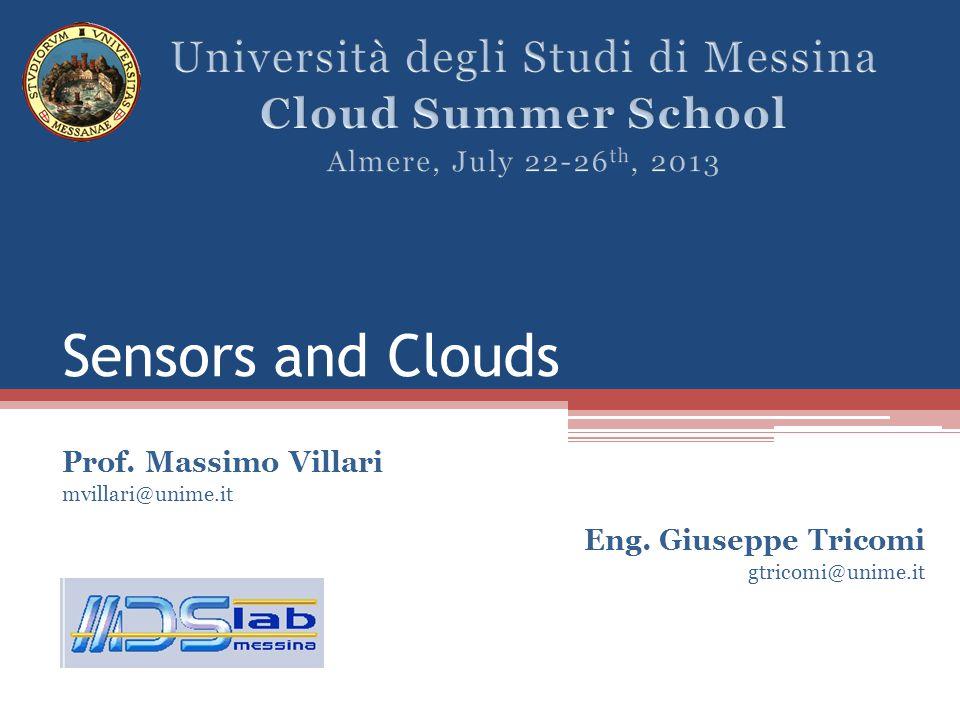 Sensors and Clouds Prof. Massimo Villari mvillari@unime.it Eng. Giuseppe Tricomi gtricomi@unime.it