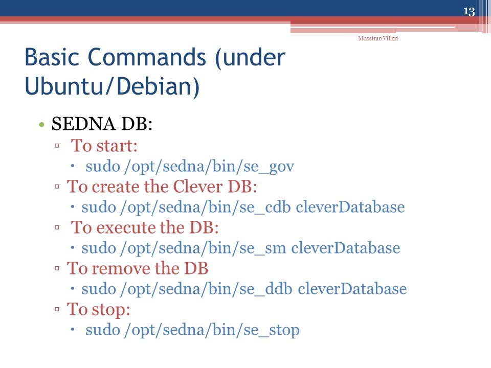 Basic Commands (under Ubuntu/Debian) SEDNA DB: ▫ To start:  sudo /opt/sedna/bin/se_gov ▫To create the Clever DB:  sudo /opt/sedna/bin/se_cdb cleverDatabase ▫ To execute the DB:  sudo /opt/sedna/bin/se_sm cleverDatabase ▫To remove the DB  sudo /opt/sedna/bin/se_ddb cleverDatabase ▫To stop:  sudo /opt/sedna/bin/se_stop 13 Massimo Villari