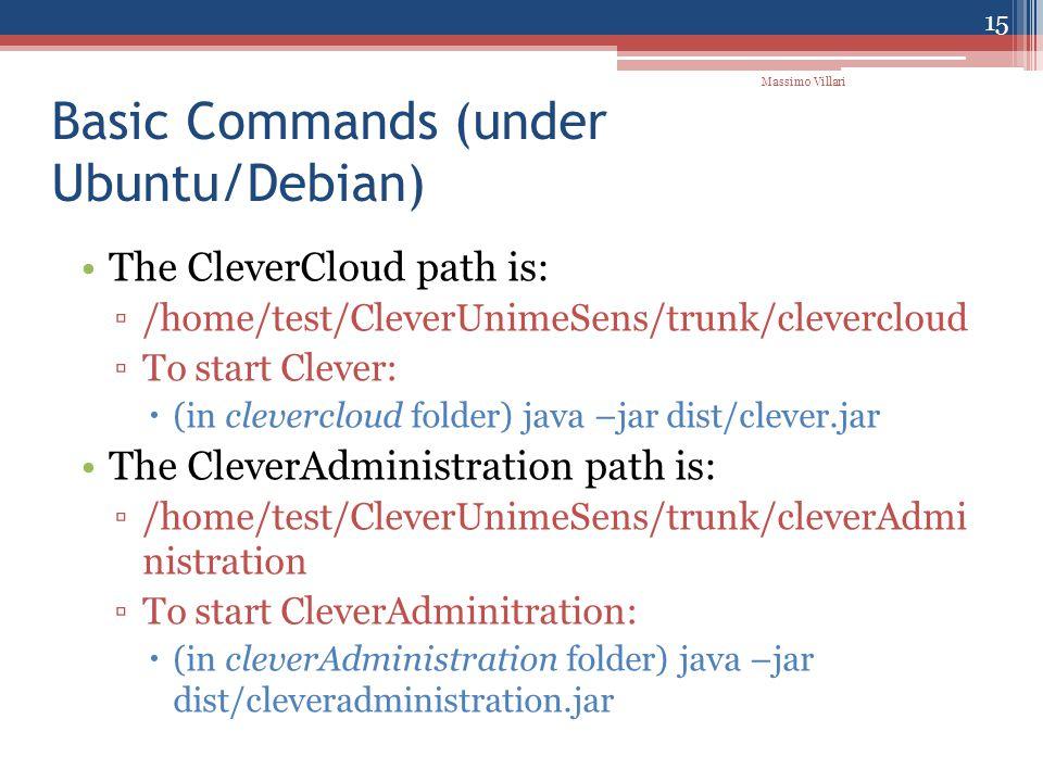 Basic Commands (under Ubuntu/Debian) The CleverCloud path is: ▫/home/test/CleverUnimeSens/trunk/clevercloud ▫To start Clever:  (in clevercloud folder) java –jar dist/clever.jar The CleverAdministration path is: ▫/home/test/CleverUnimeSens/trunk/cleverAdmi nistration ▫To start CleverAdminitration:  (in cleverAdministration folder) java –jar dist/cleveradministration.jar 15 Massimo Villari