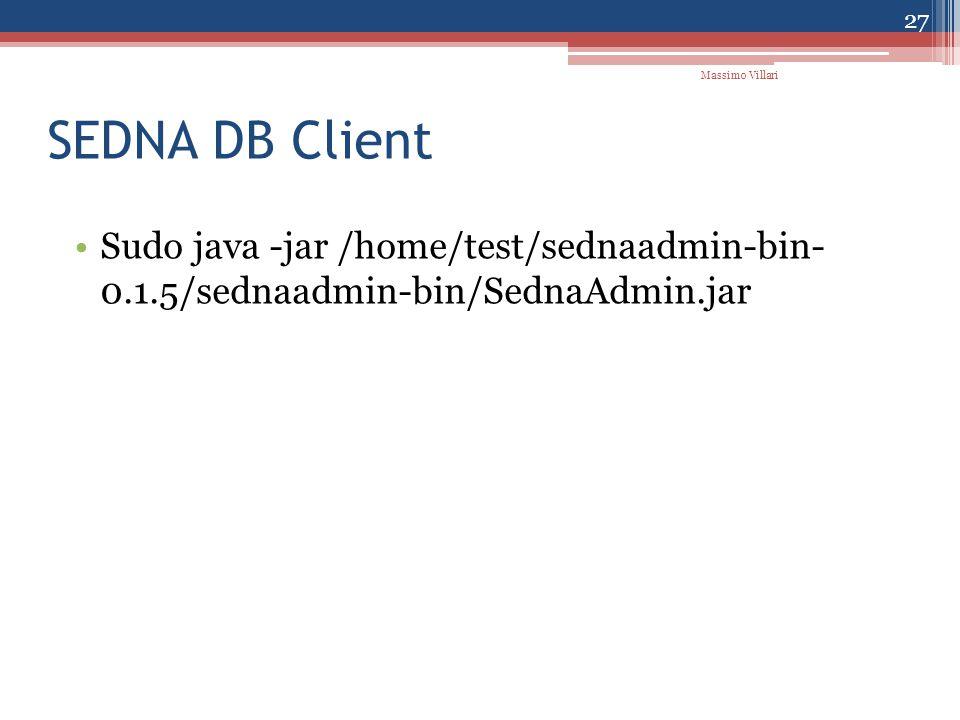 SEDNA DB Client Sudo java -jar /home/test/sednaadmin-bin- 0.1.5/sednaadmin-bin/SednaAdmin.jar Massimo Villari 27