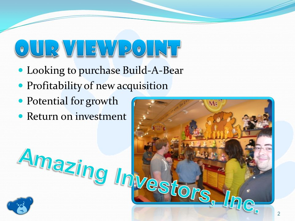 Looking to purchase Build-A-Bear Profitability of new acquisition Potential for growth Return on investment 2