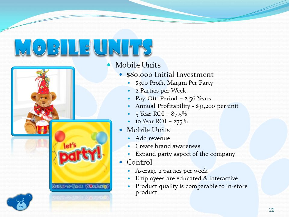 Mobile Units $80,000 Initial Investment $300 Profit Margin Per Party 2 Parties per Week Pay-Off Period – 2.56 Years Annual Profitability - $31,200 per unit 5 Year ROI – 87.5% 10 Year ROI – 275% Mobile Units Add revenue Create brand awareness Expand party aspect of the company Control Average 2 parties per week Employees are educated & interactive Product quality is comparable to in-store product 22