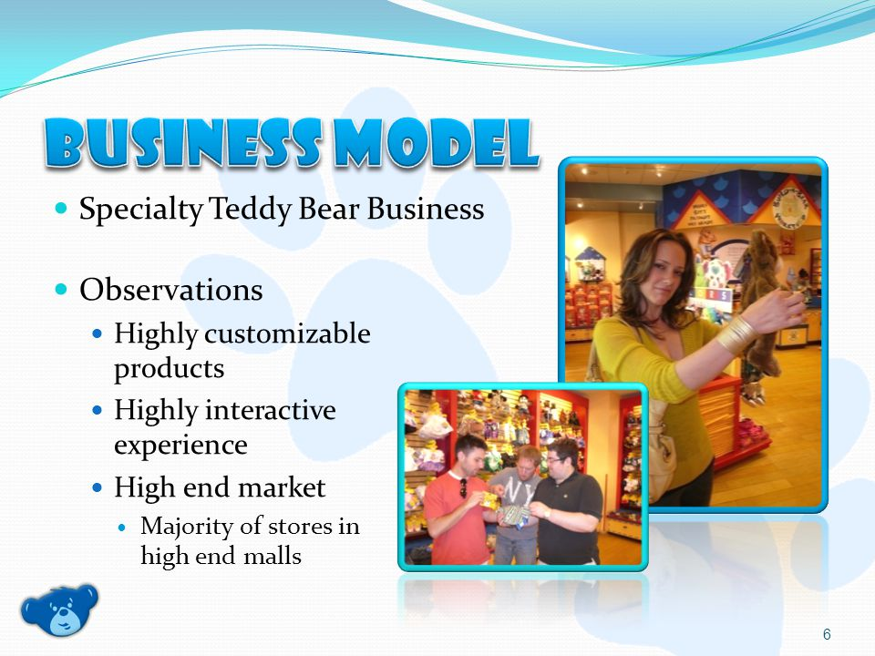 Specialty Teddy Bear Business Observations Highly customizable products Highly interactive experience High end market Majority of stores in high end malls 6