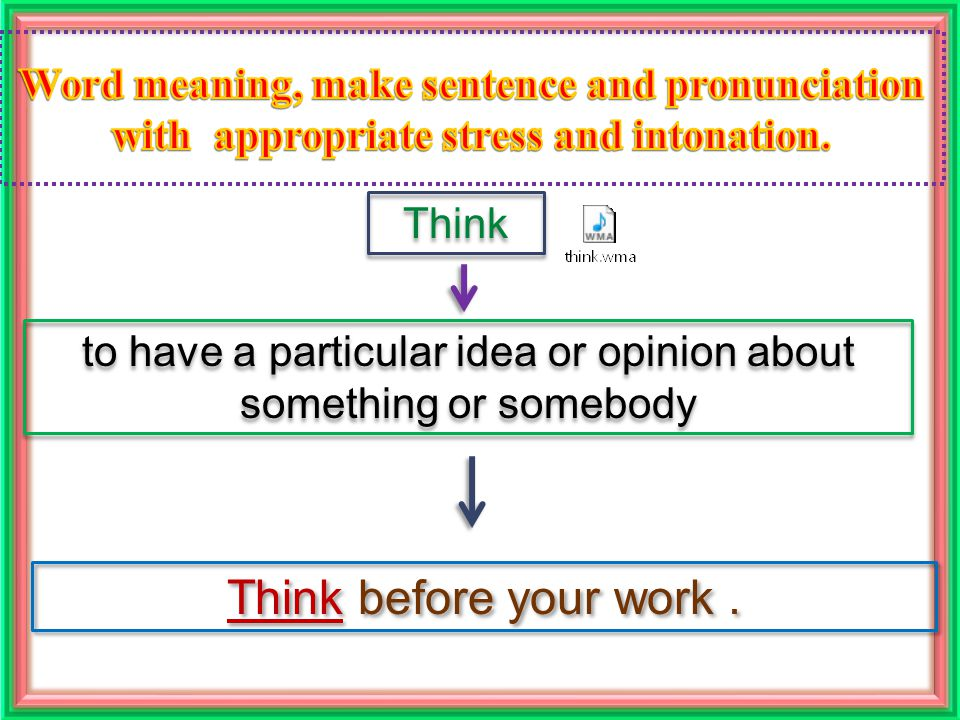 Think to have a particular idea or opinion about something or somebody Think before your work.
