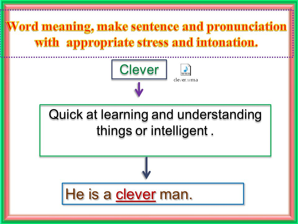 Clever Quick at learning and understanding things or intelligent. He is a clever man.