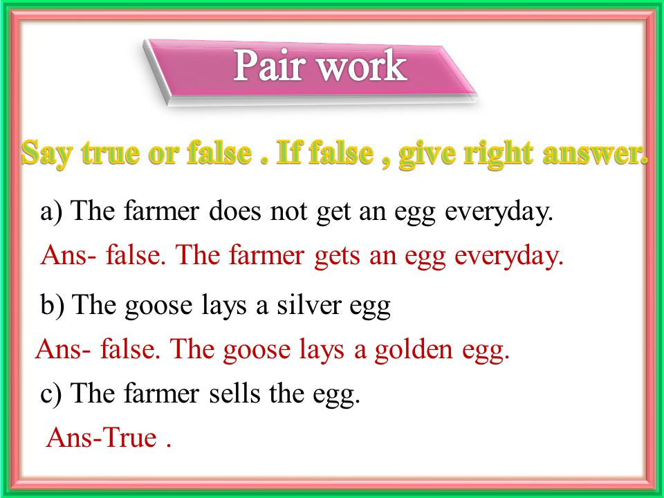 a) The farmer does not get an egg everyday. c) The farmer sells the egg.