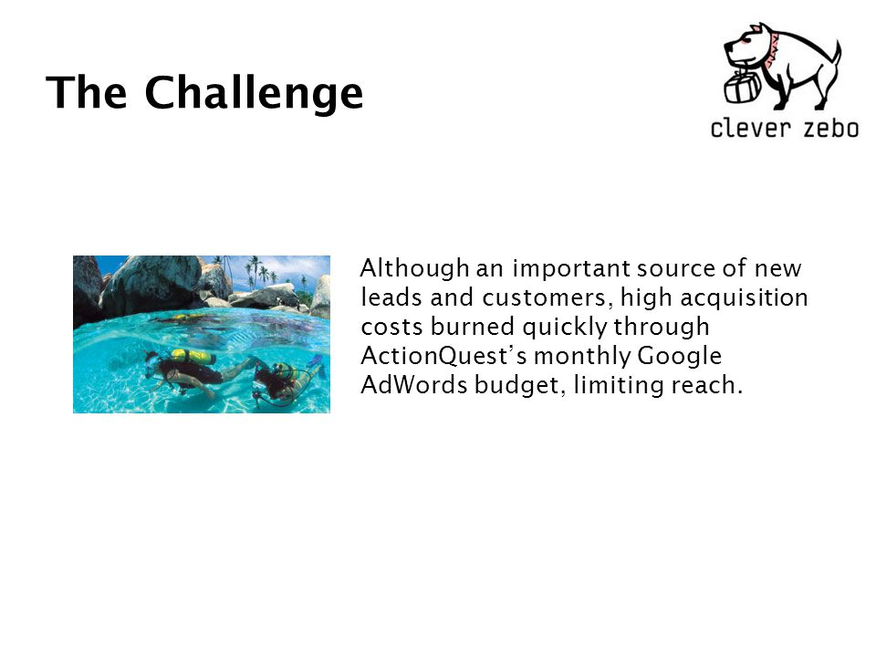 The Challenge Although an important source of new leads and customers, high acquisition costs burned quickly through ActionQuest's monthly Google AdWords budget, limiting reach.