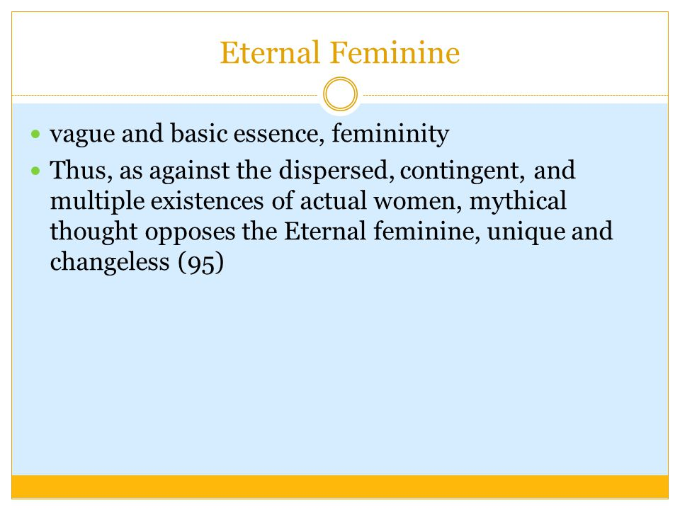 Eternal Feminine vague and basic essence, femininity Thus, as against the dispersed, contingent, and multiple existences of actual women, mythical thought opposes the Eternal feminine, unique and changeless (95)