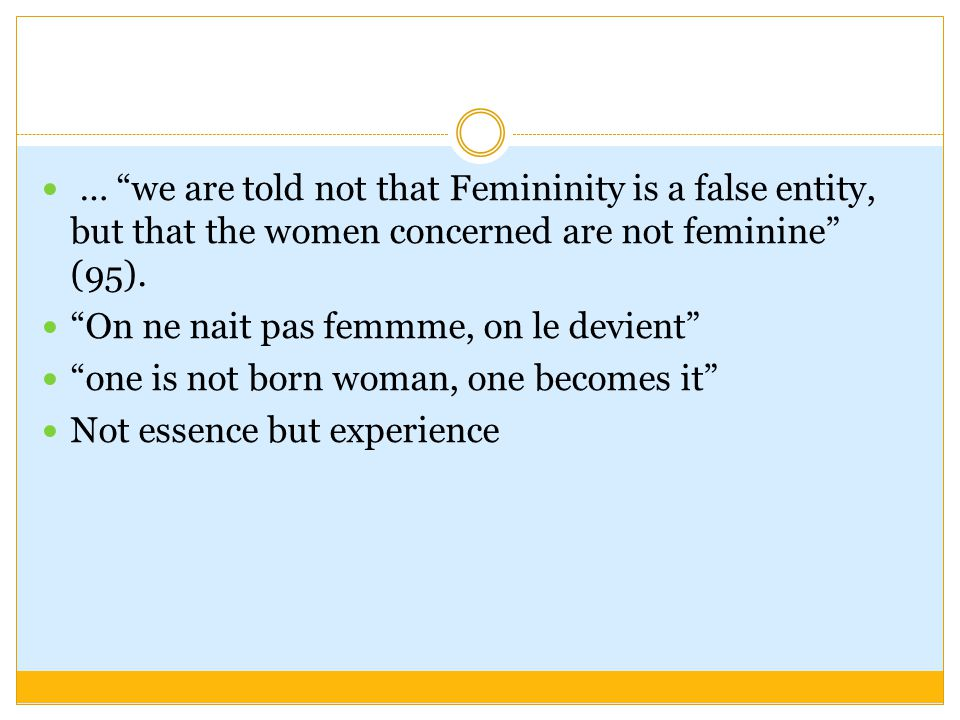 … we are told not that Femininity is a false entity, but that the women concerned are not feminine (95).