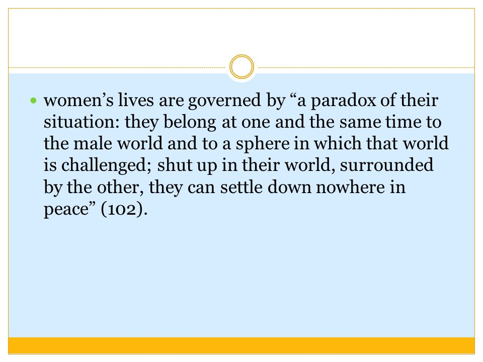 women's lives are governed by a paradox of their situation: they belong at one and the same time to the male world and to a sphere in which that world is challenged; shut up in their world, surrounded by the other, they can settle down nowhere in peace (102).
