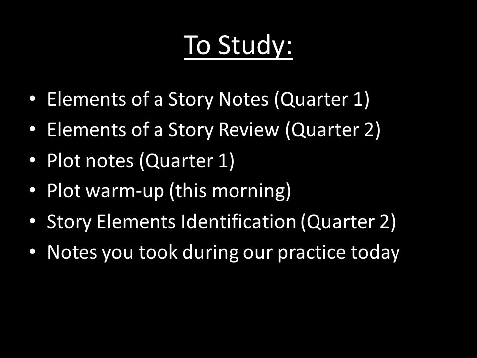 To Study: Elements of a Story Notes (Quarter 1) Elements of a Story Review (Quarter 2) Plot notes (Quarter 1) Plot warm-up (this morning) Story Elements Identification (Quarter 2) Notes you took during our practice today