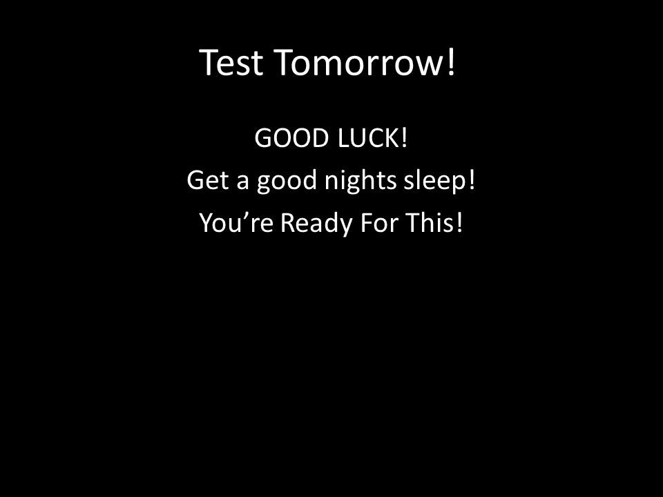 Test Tomorrow! GOOD LUCK! Get a good nights sleep! You're Ready For This!
