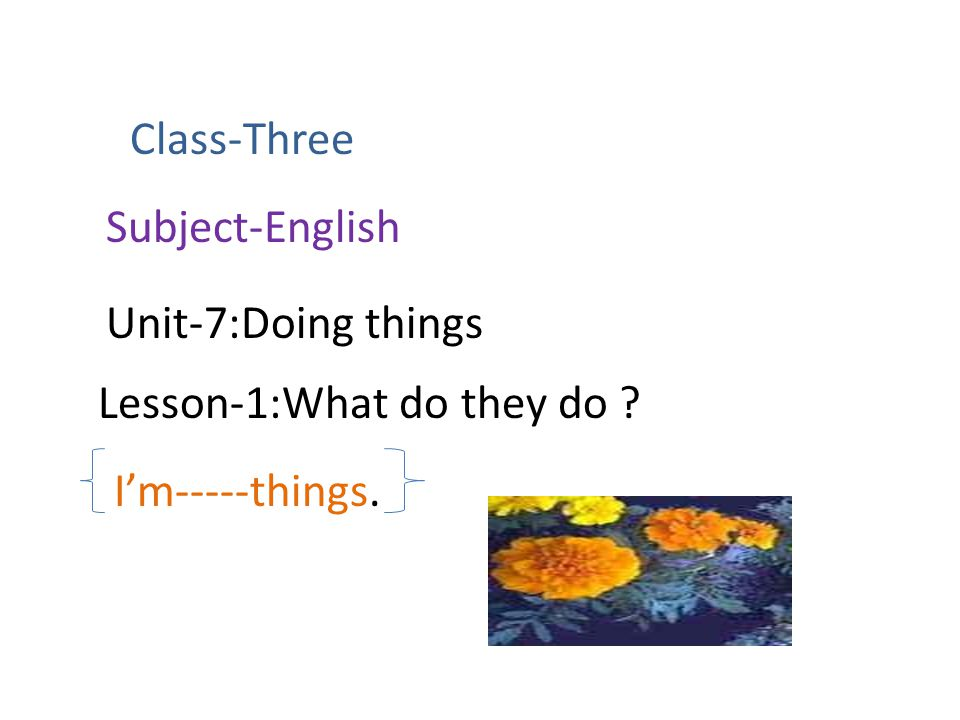 Class-Three Subject-English Unit-7:Doing things Lesson-1:What do they do I'm-----things.