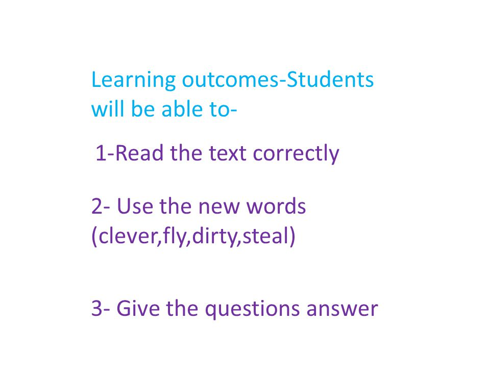 Learning outcomes-Students will be able to- 1-Read the text correctly 2- Use the new words (clever,fly,dirty,steal) 3- Give the questions answer