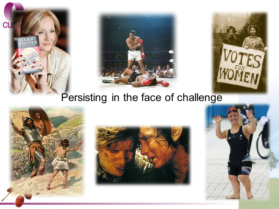 Consider these characters who have persisted in the face of challenge: David (of David and Goliath) JK Rowling Ellie Simmonds (Paralympic swimmer) Sam and Frodo (from Lord of the Rings) Boxer Muhammad Ali/Cassius Clay Your own experience Identify: What spurred you/them on to rise to the challenge.