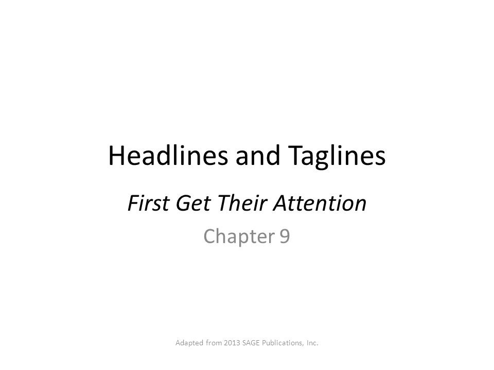 Headlines and Taglines First Get Their Attention Chapter 9 Adapted from 2013 SAGE Publications, Inc.