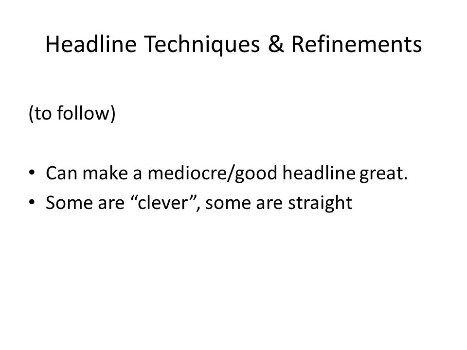 Headline Techniques & Refinements (to follow) Can make a mediocre/good headline great.