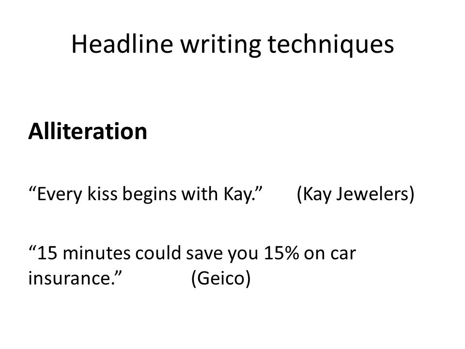 Headline writing techniques Alliteration Every kiss begins with Kay. (Kay Jewelers) 15 minutes could save you 15% on car insurance. (Geico)
