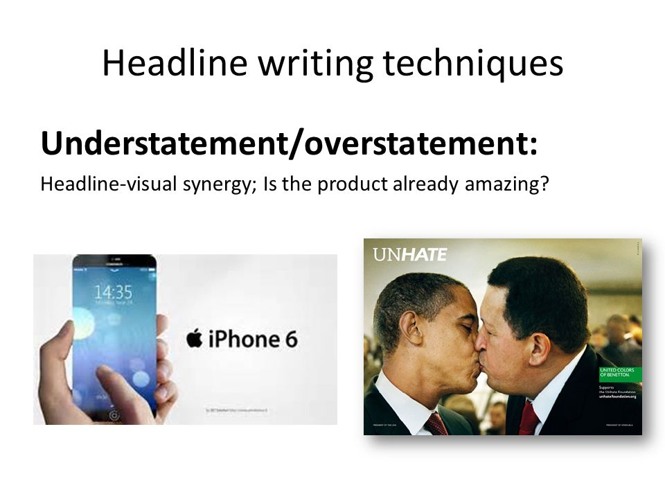 Headline writing techniques Understatement/overstatement: Headline-visual synergy; Is the product already amazing