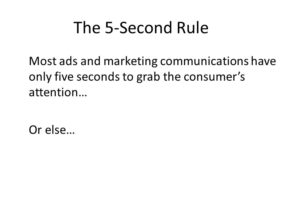 The 5-Second Rule Most ads and marketing communications have only five seconds to grab the consumer's attention… Or else…