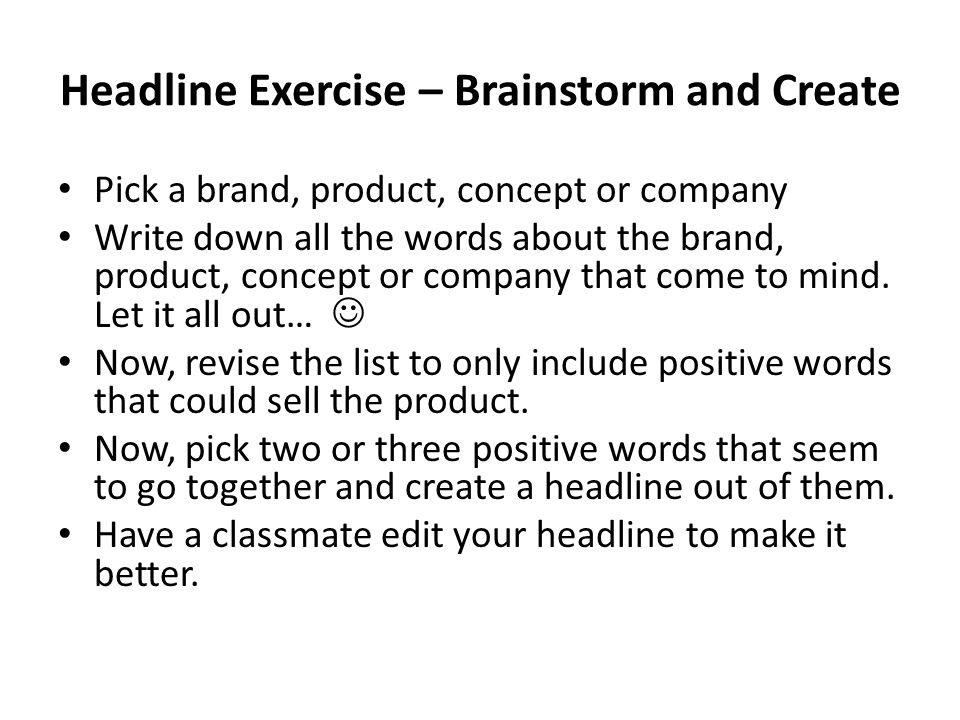 Headline Exercise – Brainstorm and Create Pick a brand, product, concept or company Write down all the words about the brand, product, concept or company that come to mind.