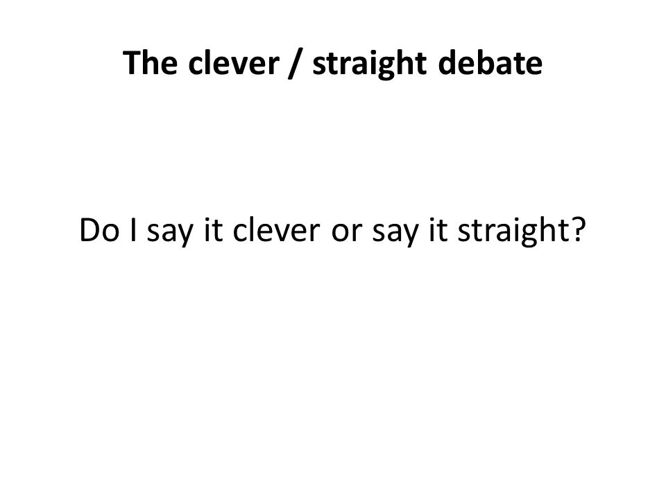 The clever / straight debate Do I say it clever or say it straight