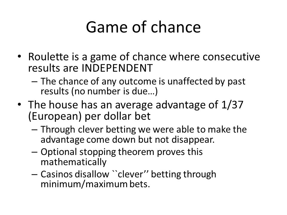 Game of chance Roulette is a game of chance where consecutive results are INDEPENDENT – The chance of any outcome is unaffected by past results (no number is due…) The house has an average advantage of 1/37 (European) per dollar bet – Through clever betting we were able to make the advantage come down but not disappear.