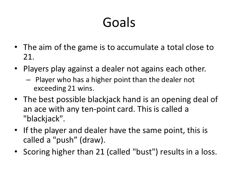 Goals The aim of the game is to accumulate a total close to 21.