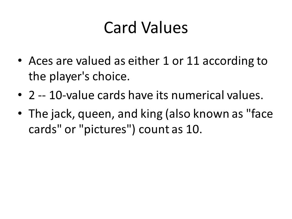 Card Values Aces are valued as either 1 or 11 according to the player s choice.